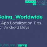 Going Worldwide: 7 App Localization Tips for Android Devs